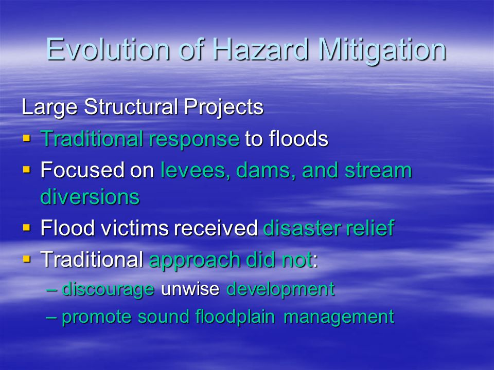 Evolution of Hazard Mitigation National Flood Insurance Program (NFIP)  The Need for the NFIP –Flood losses and Disaster relief continued to mount –Property owners were unable to buy flood insurance from insurance companies  Congress created the NFIP in 1968