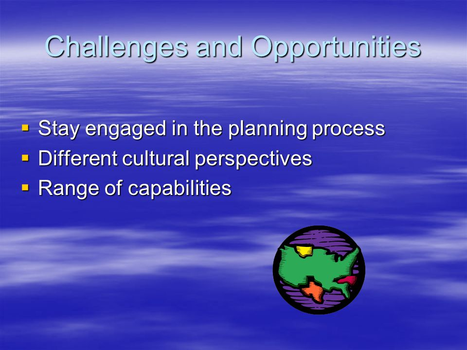 Challenges and Opportunities  Stay engaged in the planning process  Different cultural perspectives  Range of capabilities