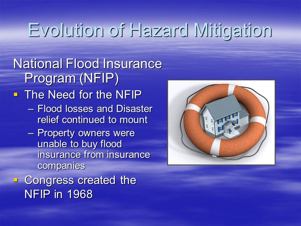 Evolution of Hazard Mitigation National Flood Insurance Program (NFIP)  The Need for the NFIP –Flood losses and Disaster relief continued to mount –Property owners were unable to buy flood insurance from insurance companies  Congress created the NFIP in 1968