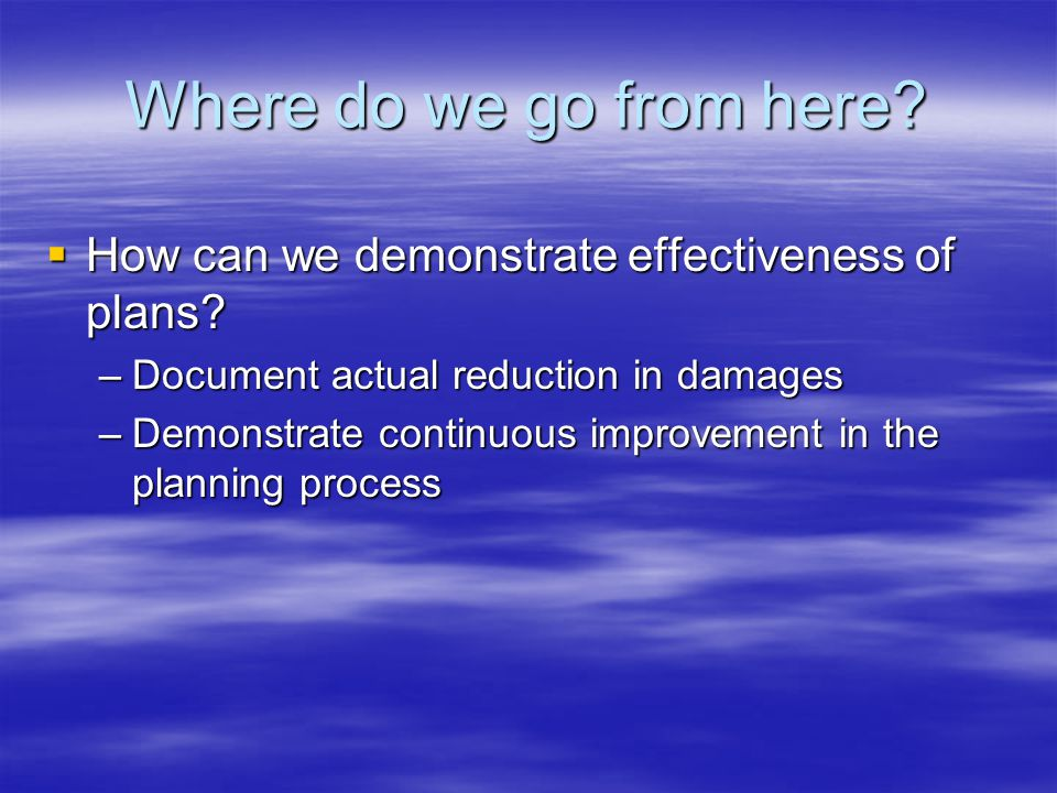 Where do we go from here.  How can we demonstrate effectiveness of plans.
