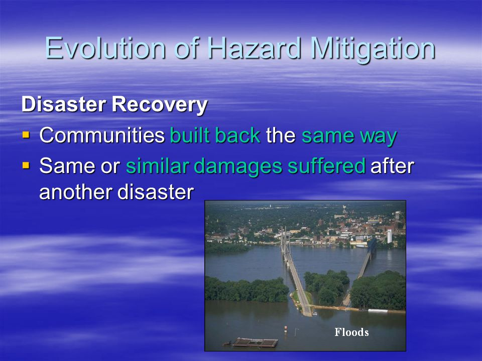 Evolution of Hazard Mitigation Preparedness Getting people and equipment ready to quickly and effectively respond to a disaster Recovery Putting a community back together after a disaster Response Saving life and property during and immediately after a disaster Mitigation Sustained actions taken to reduce or eliminate long-term risk to people and property from hazards and their effects