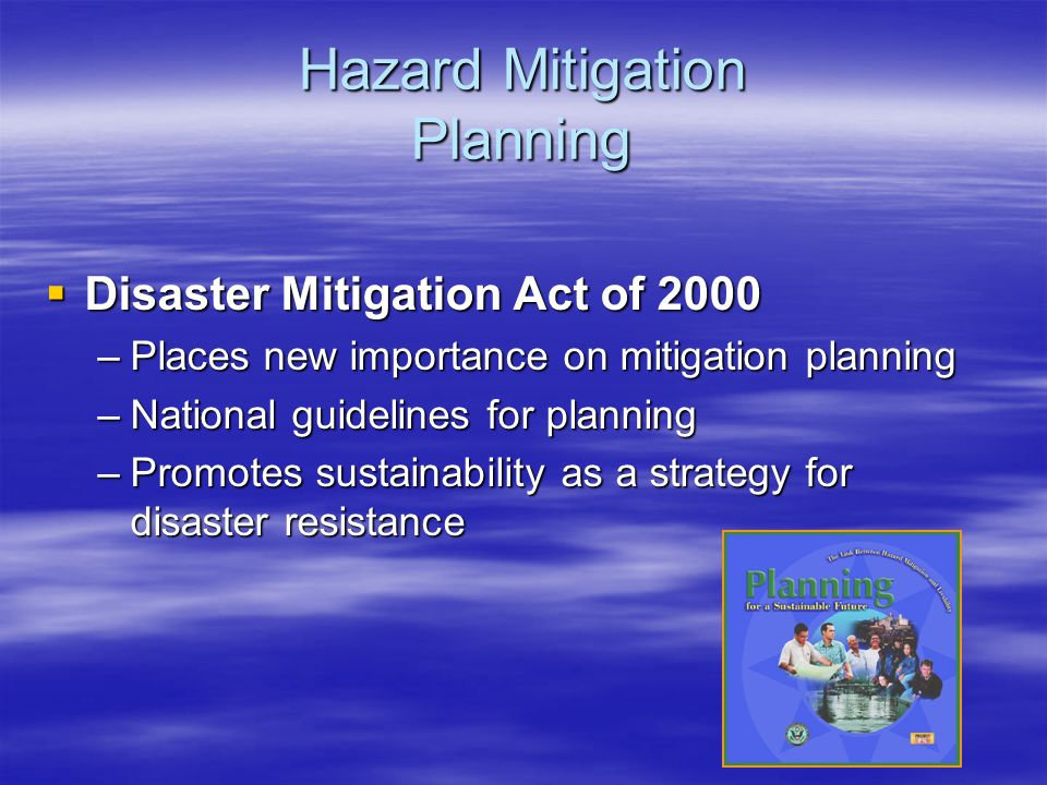 Hazard Mitigation Planning  Disaster Mitigation Act of 2000 –Places new importance on mitigation planning –National guidelines for planning –Promotes sustainability as a strategy for disaster resistance