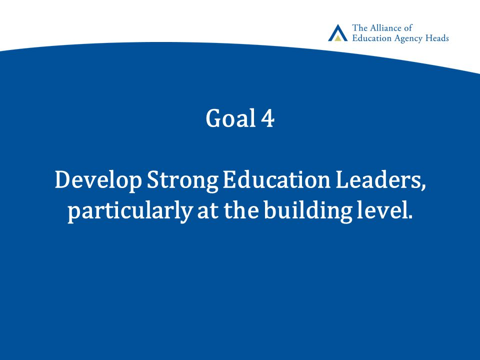 Goal 4 Develop Strong Education Leaders, particularly at the building level.