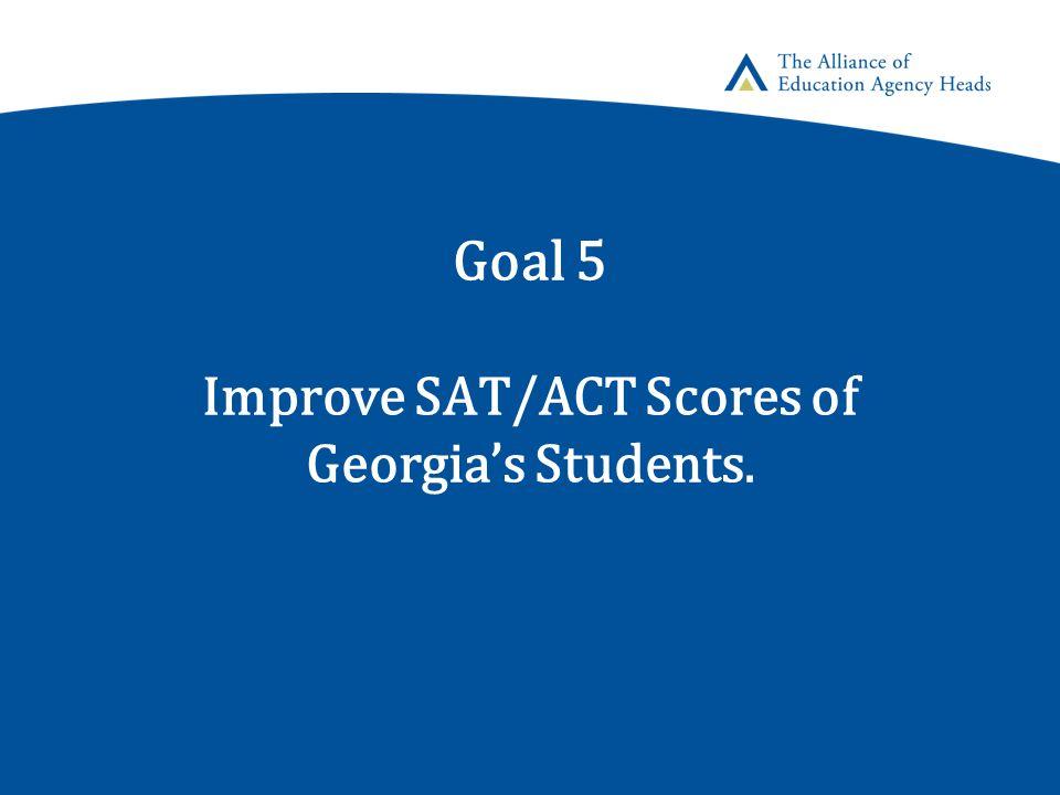 Goal 5 Improve SAT/ACT Scores of Georgia's Students.