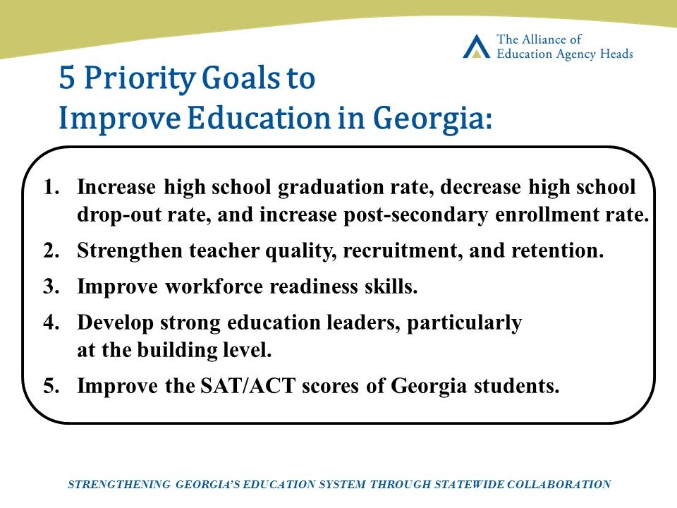 Page 7 AEAH-Communications Team | 5/14/07 5 Priority Goals to Improve Education in Georgia: STRENGTHENING GEORGIA'S EDUCATION SYSTEM THROUGH STATEWIDE