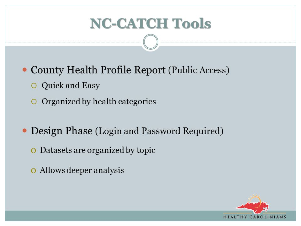 NC-CATCH Tools County Health Profile Report (Public Access)  Quick and Easy  Organized by health categories Design Phase (Login and Password Required) o Datasets are organized by topic o Allows deeper analysis