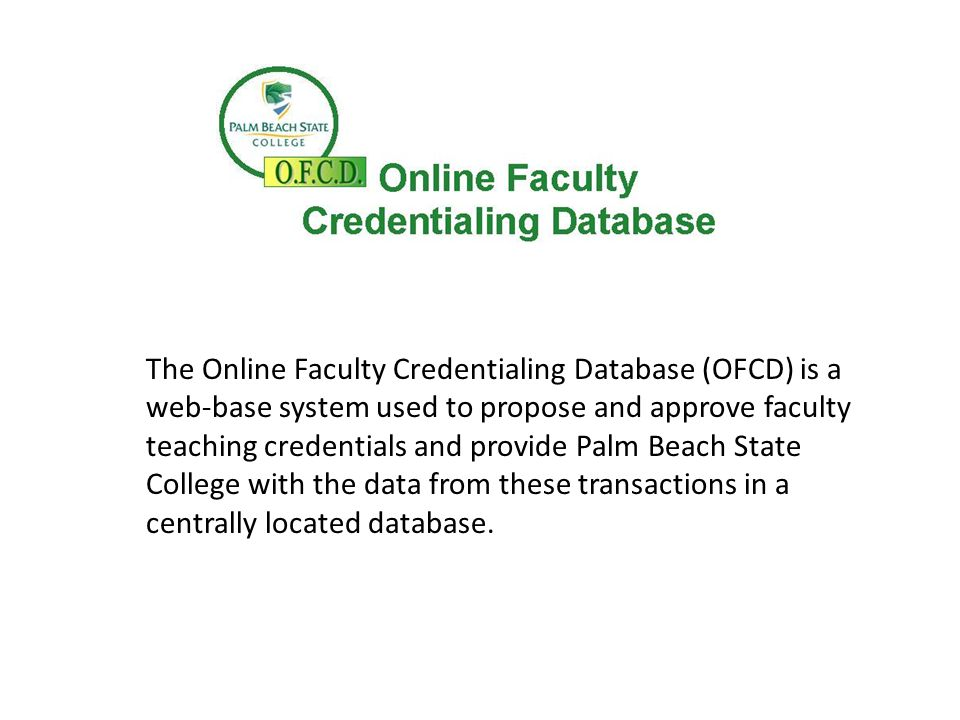 The Online Faculty Credentialing Database (OFCD) is a web-base system used to propose and approve faculty teaching credentials and provide Palm Beach State College with the data from these transactions in a centrally located database.