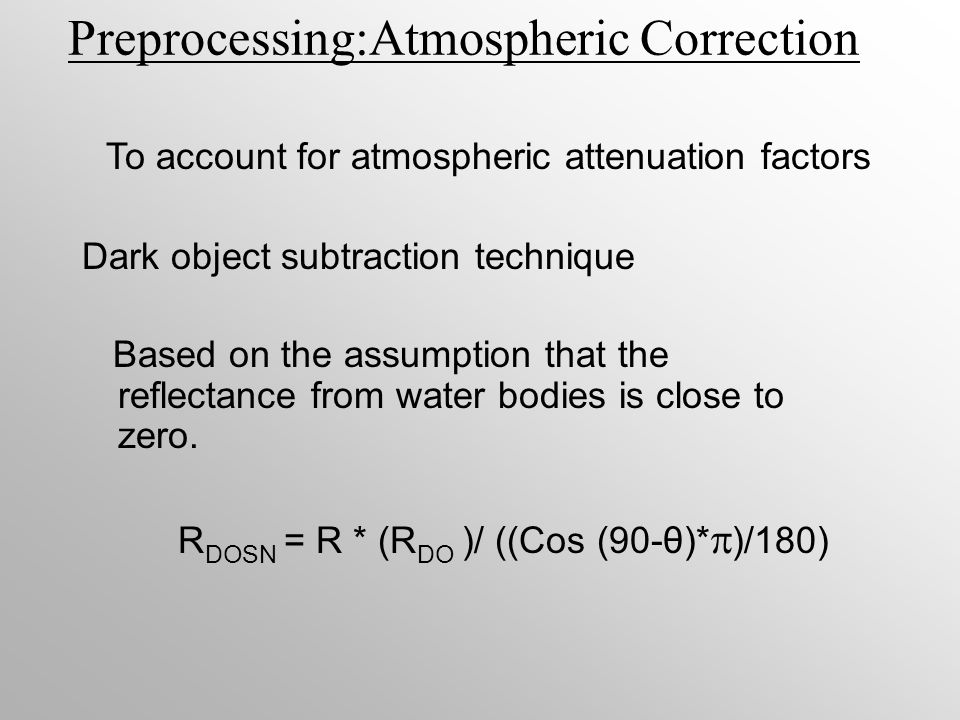 Preprocessing:Atmospheric Correction Dark object subtraction technique Based on the assumption that the reflectance from water bodies is close to zero.