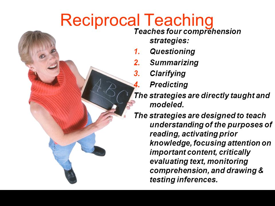 Reciprocal Teaching Teaches four comprehension strategies: 1.Questioning 2.Summarizing 3.Clarifying 4.Predicting The strategies are directly taught and modeled.
