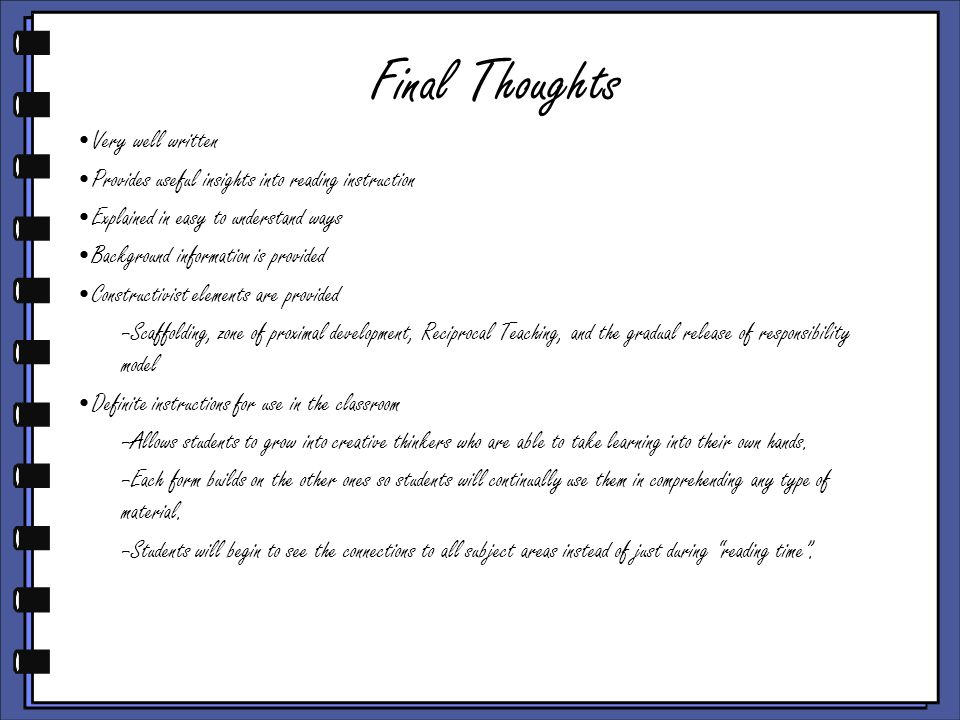 Final Thoughts Very well written Provides useful insights into reading instruction Explained in easy to understand ways Background information is provided Constructivist elements are provided –Scaffolding, zone of proximal development, Reciprocal Teaching, and the gradual release of responsibility model Definite instructions for use in the classroom –Allows students to grow into creative thinkers who are able to take learning into their own hands.