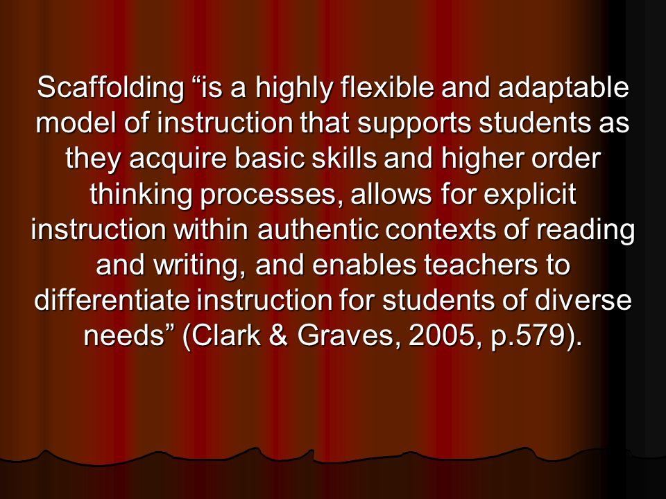 Scaffolding is a highly flexible and adaptable model of instruction that supports students as they acquire basic skills and higher order thinking processes, allows for explicit instruction within authentic contexts of reading and writing, and enables teachers to differentiate instruction for students of diverse needs (Clark & Graves, 2005, p.579).