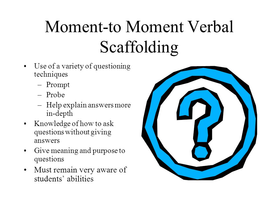 Moment-to Moment Verbal Scaffolding Use of a variety of questioning techniques –Prompt –Probe –Help explain answers more in-depth Knowledge of how to ask questions without giving answers Give meaning and purpose to questions Must remain very aware of students' abilities