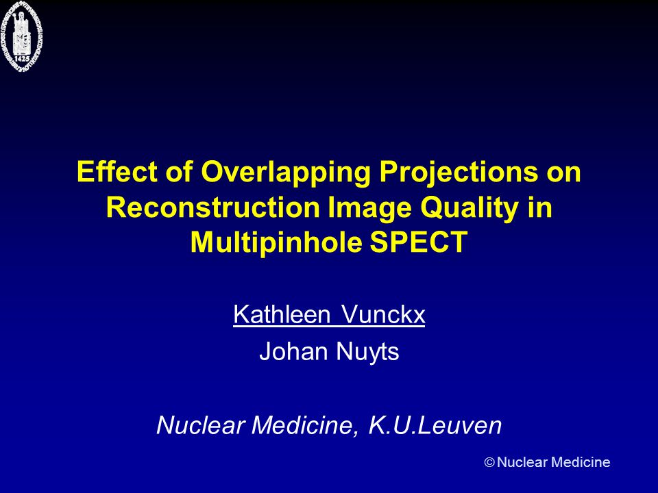  Nuclear Medicine Effect of Overlapping Projections on Reconstruction Image Quality in Multipinhole SPECT Kathleen Vunckx Johan Nuyts Nuclear Medicin