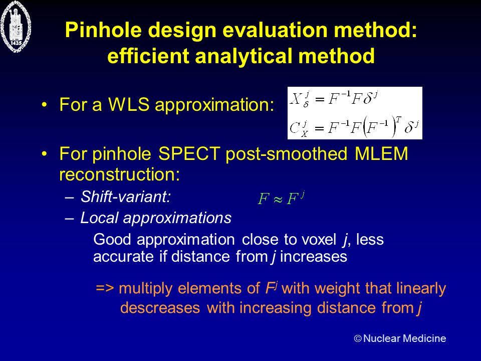  Nuclear Medicine Pinhole design evaluation method: efficient analytical method For a WLS approximation: For pinhole SPECT post-smoothed MLEM reconstruction: –Shift-variant: –Local approximations Good approximation close to voxel j, less accurate if distance from j increases => multiply elements of F j with weight that linearly descreases with increasing distance from j