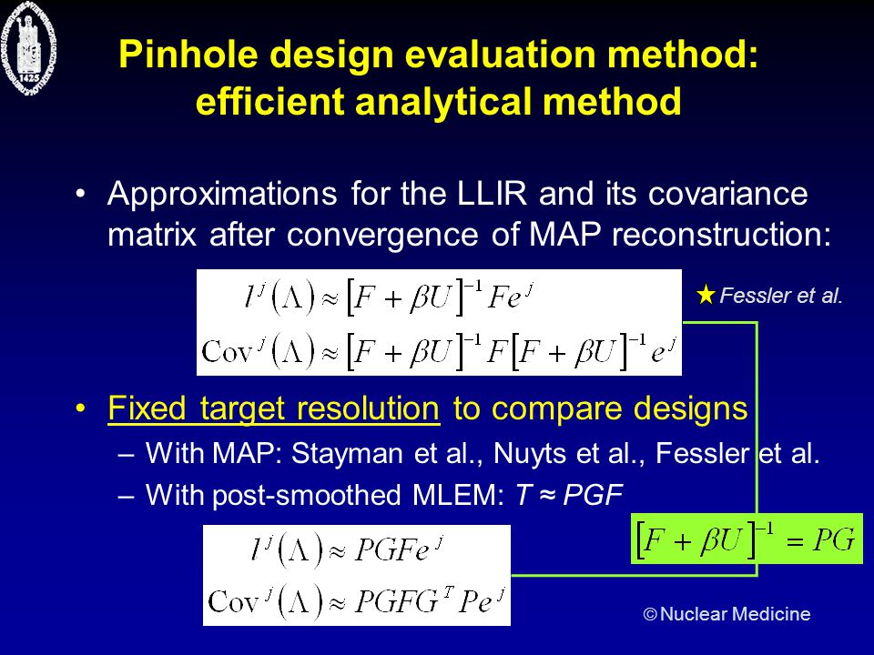  Nuclear Medicine Pinhole design evaluation method: efficient analytical method Approximations for the LLIR and its covariance matrix after convergence of MAP reconstruction: Fixed target resolution to compare designs –With MAP: Stayman et al., Nuyts et al., Fessler et al.