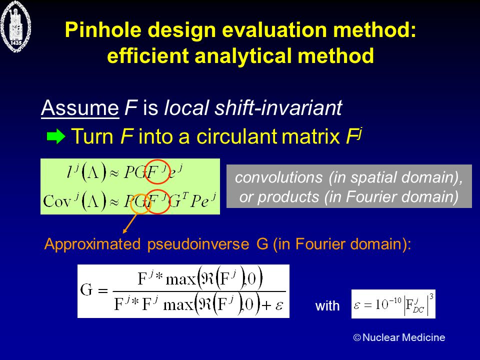  Nuclear Medicine Pinhole design evaluation method: efficient analytical method Assume F is local shift-invariant Turn F into a circulant matrix F j Approximated pseudoinverse G (in Fourier domain): with convolutions (in spatial domain), or products (in Fourier domain)