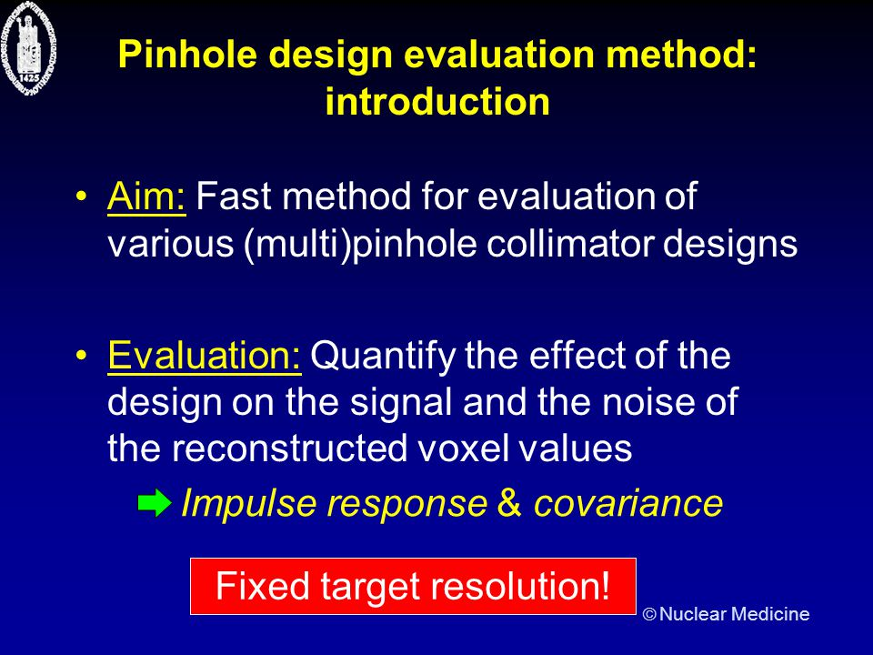  Nuclear Medicine Pinhole design evaluation method: introduction Aim: Fast method for evaluation of various (multi)pinhole collimator designs Evaluation: Quantify the effect of the design on the signal and the noise of the reconstructed voxel values Fixed target resolution.