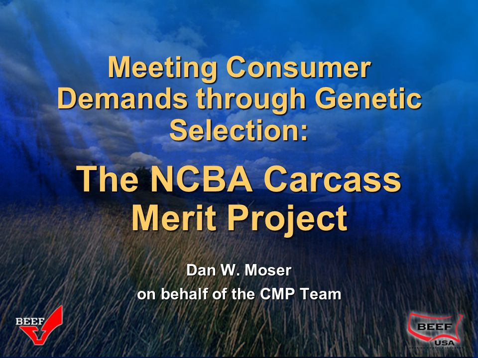 Meeting Consumer Demands through Genetic Selection: The NCBA Carcass Merit Project Dan W. Moser on behalf of the CMP Team