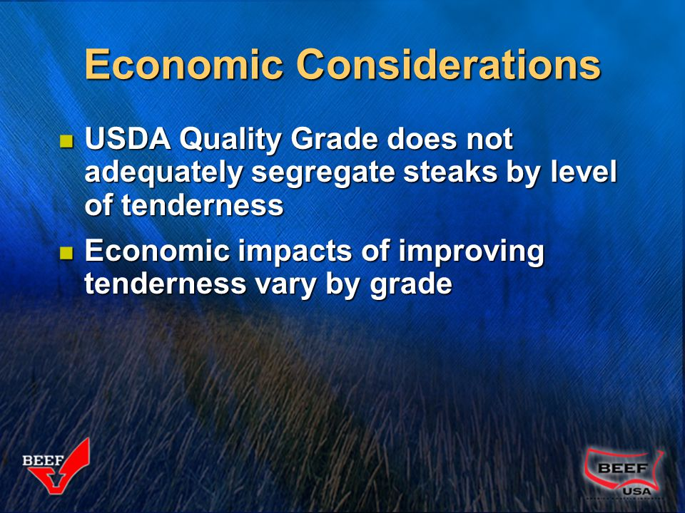 Economic Considerations USDA Quality Grade does not adequately segregate steaks by level of tenderness USDA Quality Grade does not adequately segregat