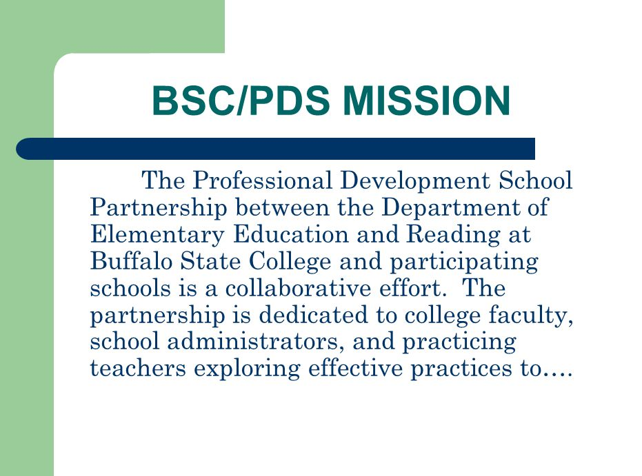 BSC/PDS MISSION The Professional Development School Partnership between the Department of Elementary Education and Reading at Buffalo State College and participating schools is a collaborative effort.