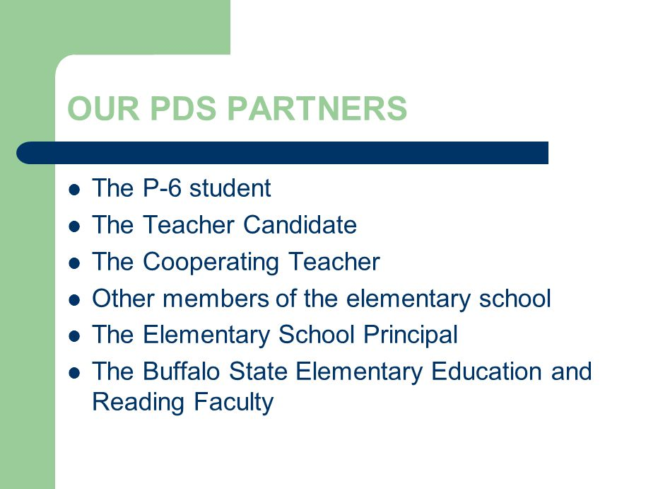 PDS ADVISORY COUNCIL Guides the PDS Consortium Made up of: – 8 members from our PDS Schools (cooperating teachers & principals) – 8 faculty members from elementary education and reading – 1 current BSC student/teacher candidate – 1 faculty member from our 2 year institutions