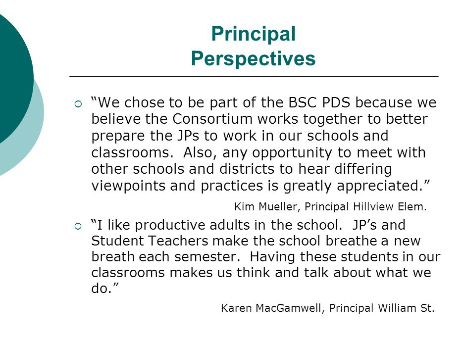 Principal Perspectives  We chose to be part of the BSC PDS because we believe the Consortium works together to better prepare the JPs to work in our schools and classrooms.