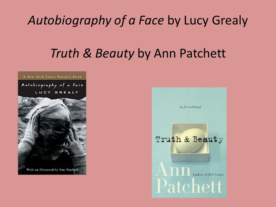 Autobiography of a Face by Lucy Grealy Truth & Beauty by Ann Patchett