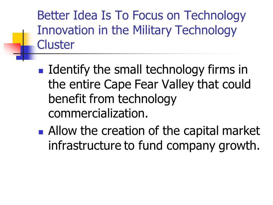 Better Idea Is To Focus on Technology Innovation in the Military Technology Cluster Identify the small technology firms in the entire Cape Fear Valley that could benefit from technology commercialization.