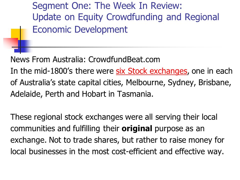 Segment One: The Week In Review: Update on Equity Crowdfunding and Regional Economic Development News From Australia: CrowdfundBeat.com In the mid-1800's there were six Stock exchanges, one in eachsix Stock exchanges of Australia's state capital cities, Melbourne, Sydney, Brisbane, Adelaide, Perth and Hobart in Tasmania.