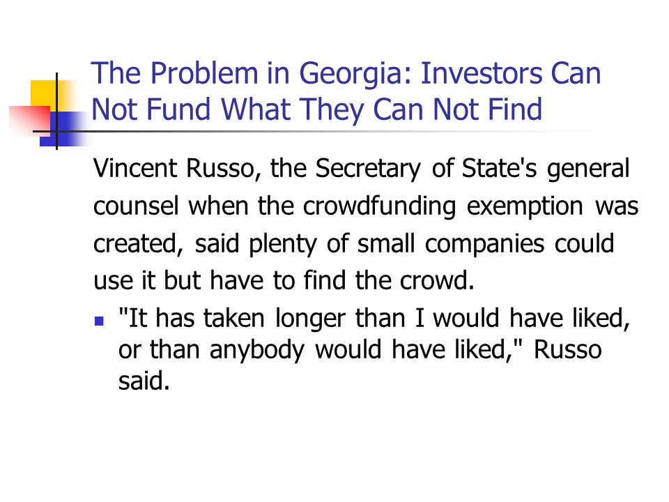 The Problem in Georgia: Investors Can Not Fund What They Can Not Find Vincent Russo, the Secretary of State s general counsel when the crowdfunding exemption was created, said plenty of small companies could use it but have to find the crowd.
