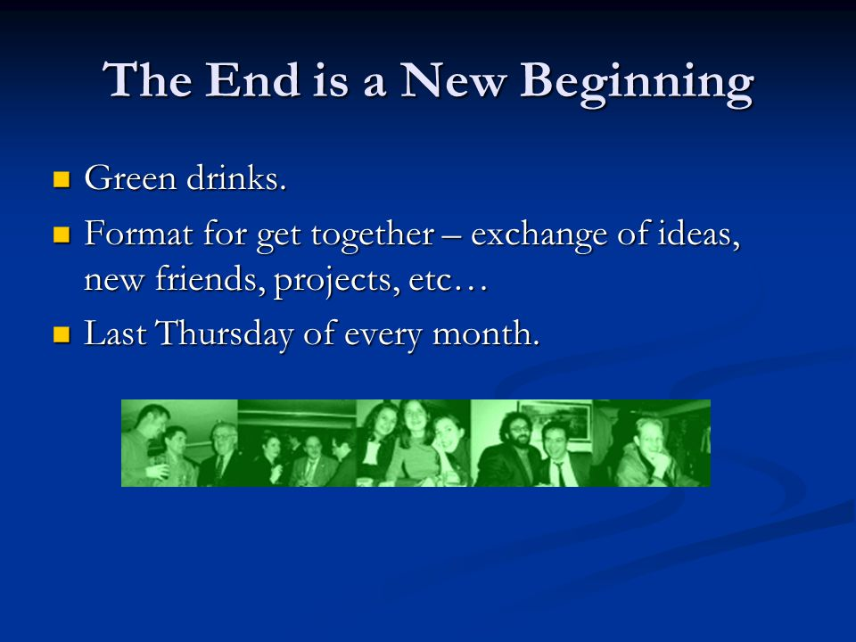 The End is a New Beginning Green drinks. Green drinks.