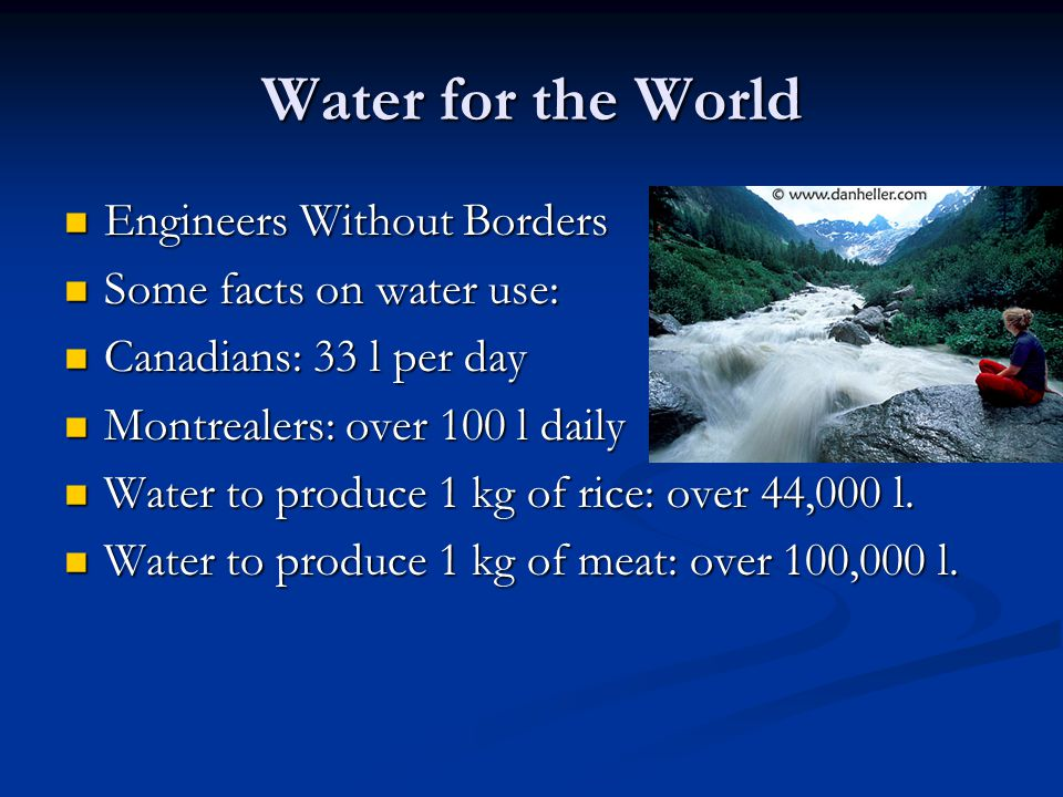 Water for the World Engineers Without Borders Engineers Without Borders Some facts on water use: Some facts on water use: Canadians: 33 l per day Canadians: 33 l per day Montrealers: over 100 l daily Montrealers: over 100 l daily Water to produce 1 kg of rice: over 44,000 l.