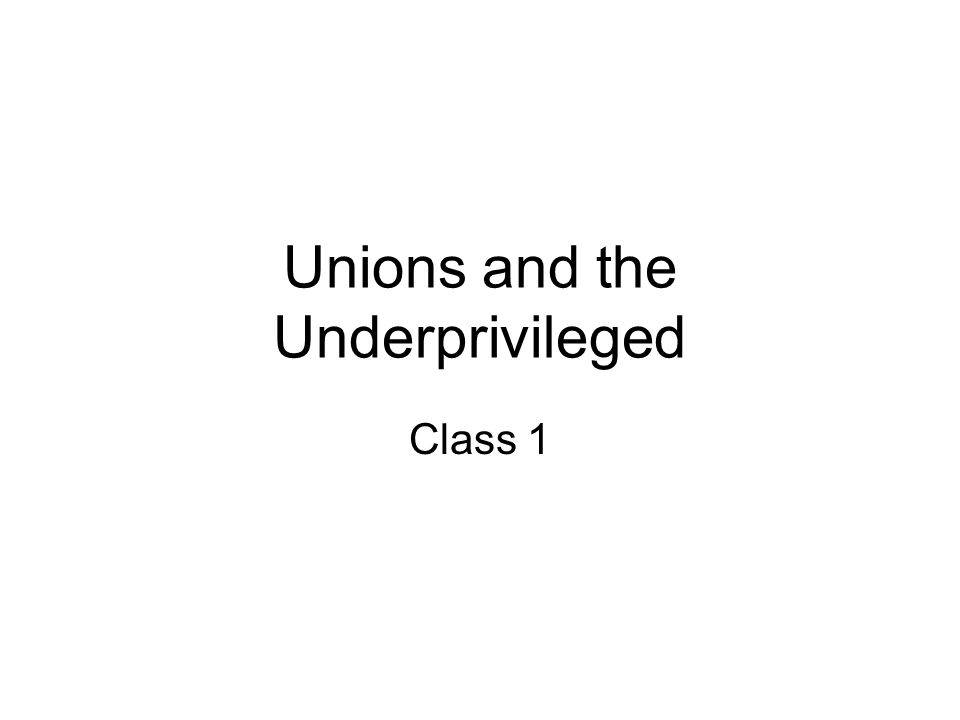 Unions and the Underprivileged Class 1