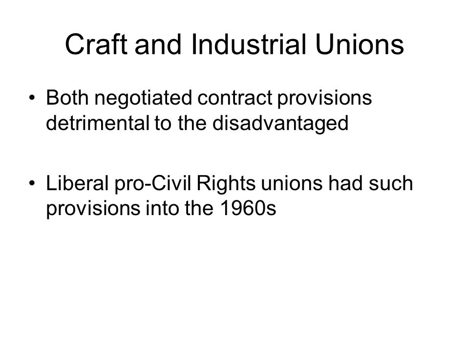Craft and Industrial Unions Both negotiated contract provisions detrimental to the disadvantaged Liberal pro-Civil Rights unions had such provisions i