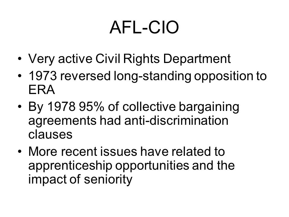 AFL-CIO Very active Civil Rights Department 1973 reversed long-standing opposition to ERA By 1978 95% of collective bargaining agreements had anti-dis