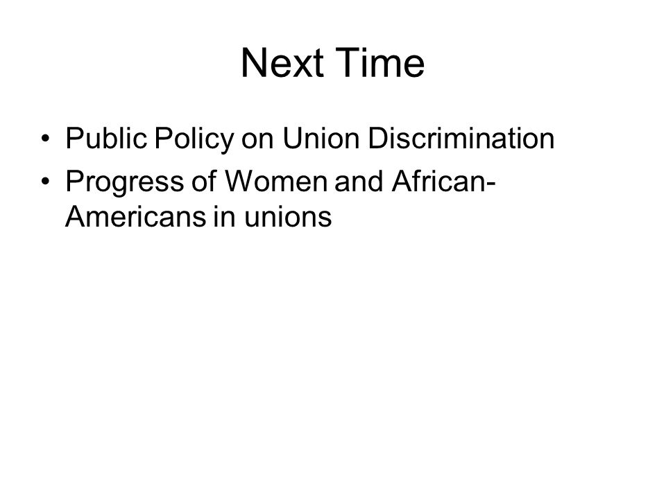 Next Time Public Policy on Union Discrimination Progress of Women and African- Americans in unions