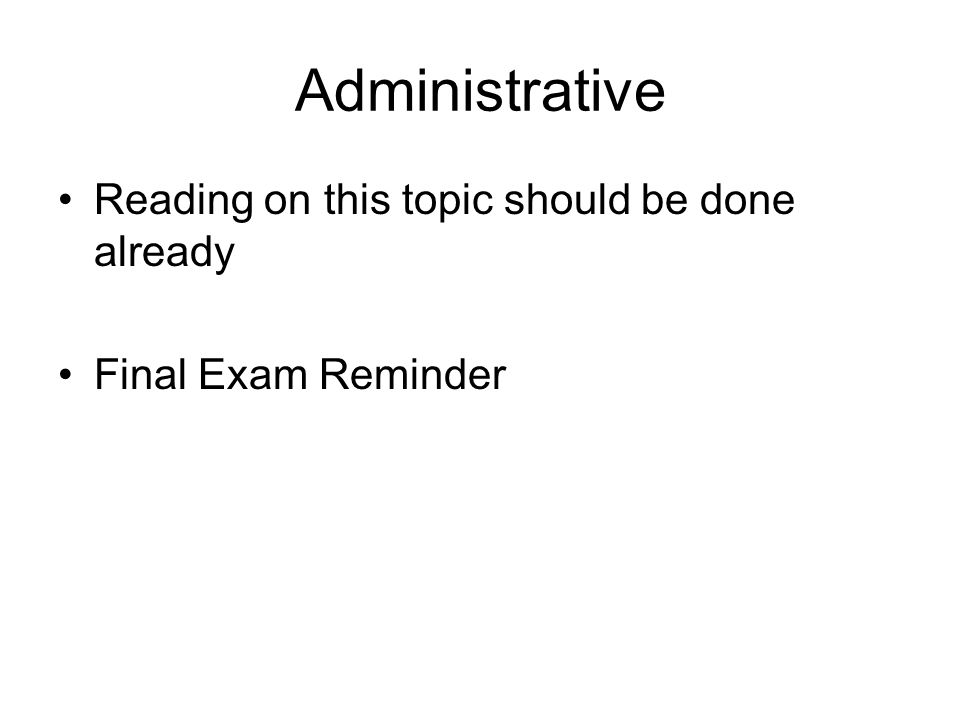 Administrative Reading on this topic should be done already Final Exam Reminder