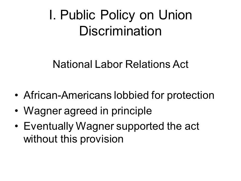 I. Public Policy on Union Discrimination National Labor Relations Act African-Americans lobbied for protection Wagner agreed in principle Eventually W