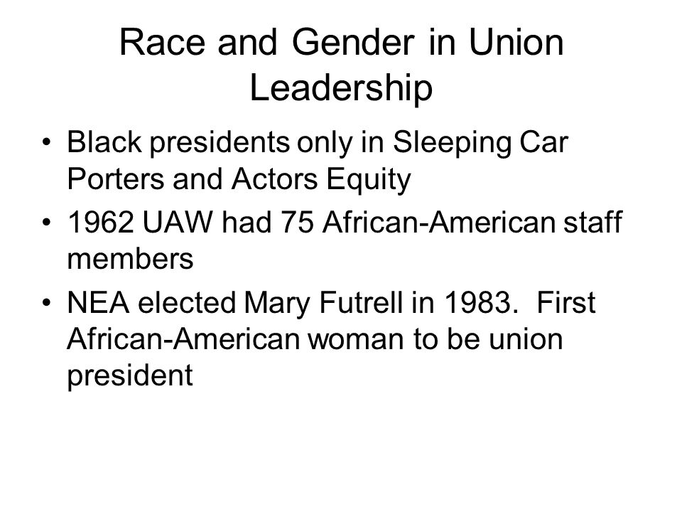 Race and Gender in Union Leadership Black presidents only in Sleeping Car Porters and Actors Equity 1962 UAW had 75 African-American staff members NEA