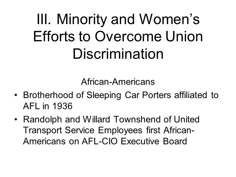 III. Minority and Women's Efforts to Overcome Union Discrimination African-Americans Brotherhood of Sleeping Car Porters affiliated to AFL in 1936 Ran