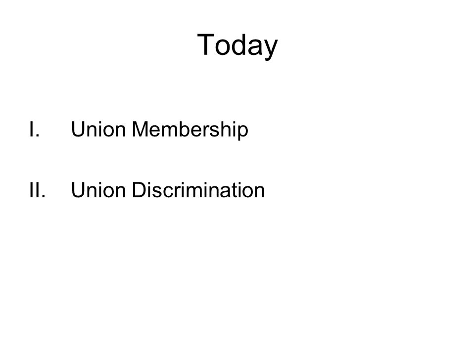 Today I.Union Membership II.Union Discrimination