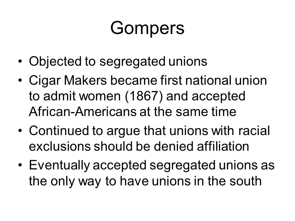Gompers Objected to segregated unions Cigar Makers became first national union to admit women (1867) and accepted African-Americans at the same time C