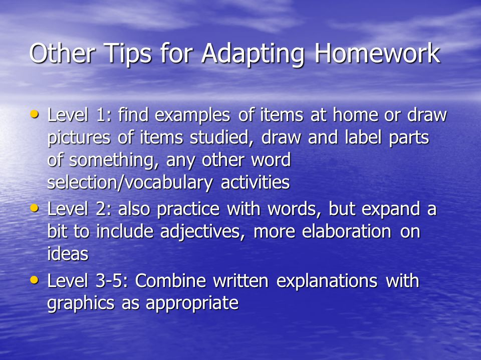 Other Tips for Adapting Homework Level 1: find examples of items at home or draw pictures of items studied, draw and label parts of something, any oth