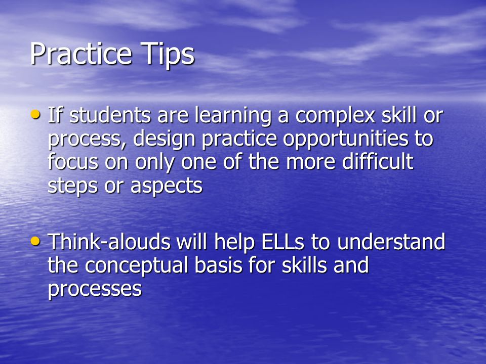Practice Tips If students are learning a complex skill or process, design practice opportunities to focus on only one of the more difficult steps or a