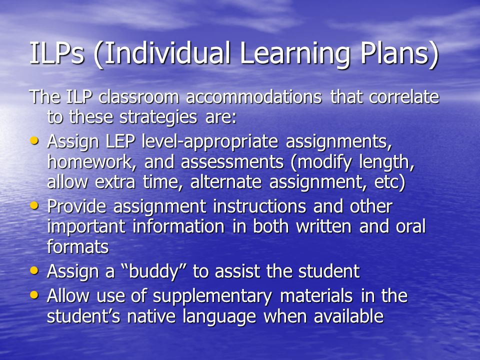 ILPs (Individual Learning Plans) The ILP classroom accommodations that correlate to these strategies are: Assign LEP level-appropriate assignments, ho