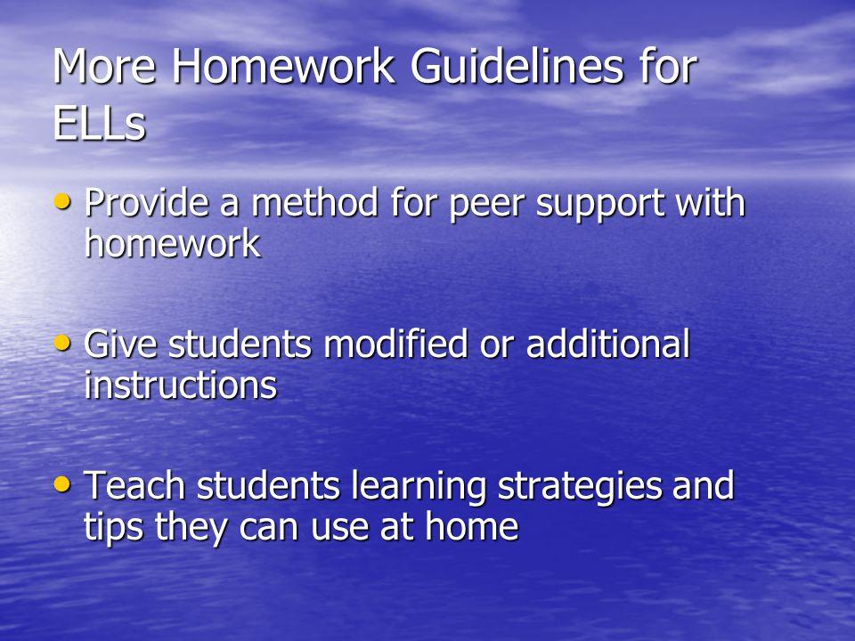 More Homework Guidelines for ELLs Provide a method for peer support with homework Provide a method for peer support with homework Give students modifi