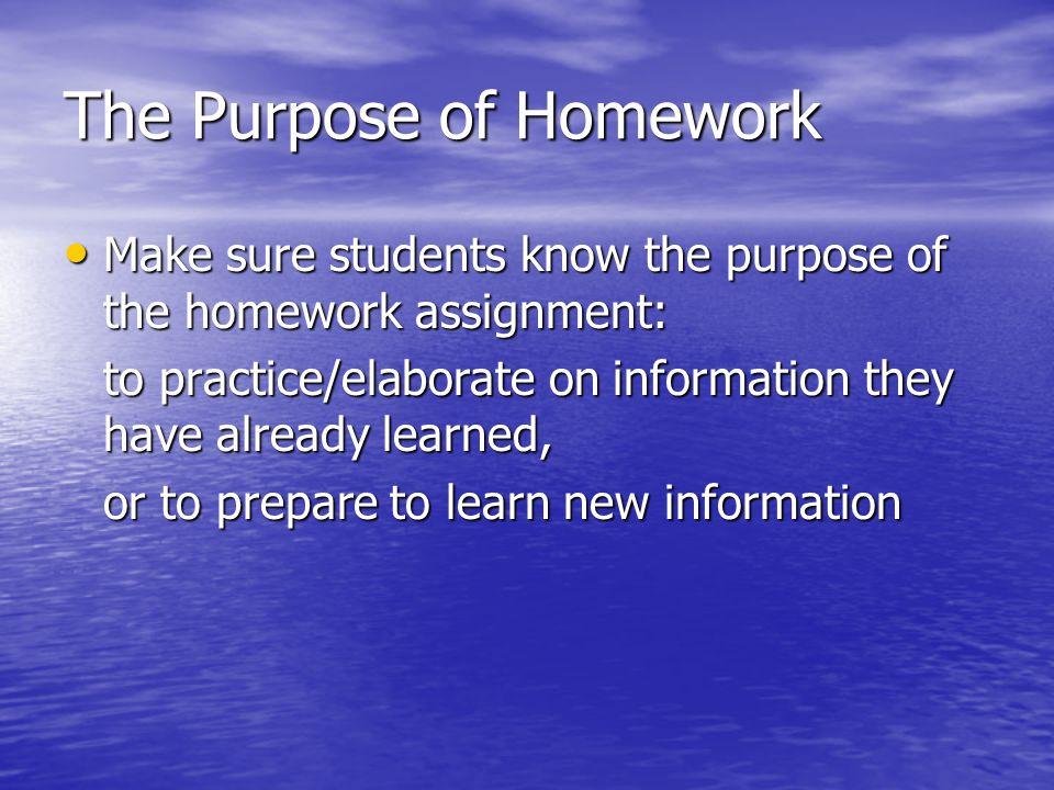 The Purpose of Homework Make sure students know the purpose of the homework assignment: Make sure students know the purpose of the homework assignment