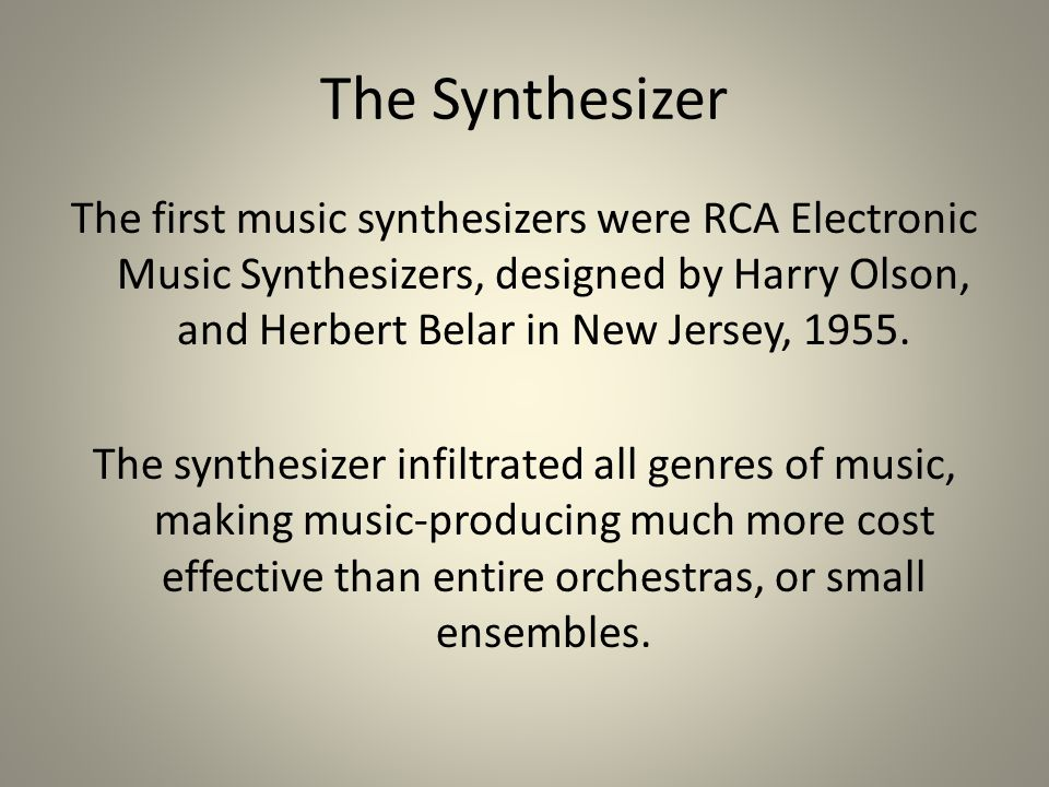 The Synthesizer The first music synthesizers were RCA Electronic Music Synthesizers, designed by Harry Olson, and Herbert Belar in New Jersey, 1955.