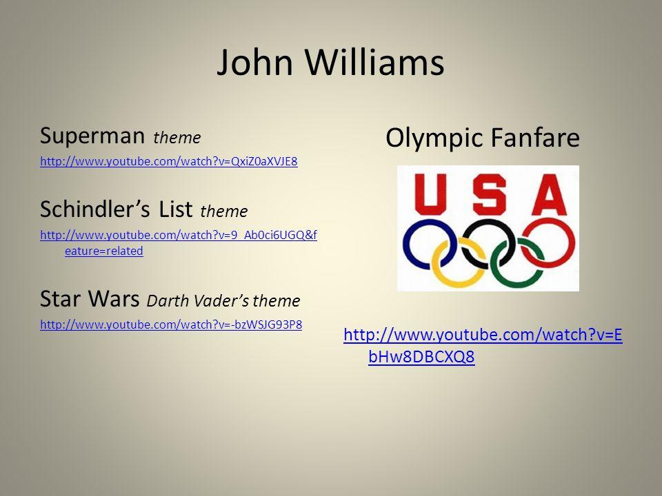 John Williams Superman theme http://www.youtube.com/watch v=QxiZ0aXVJE8 Schindler's List theme http://www.youtube.com/watch v=9_Ab0ci6UGQ&f eature=related Star Wars Darth Vader's theme http://www.youtube.com/watch v=-bzWSJG93P8 Olympic Fanfare http://www.youtube.com/watch v=E bHw8DBCXQ8