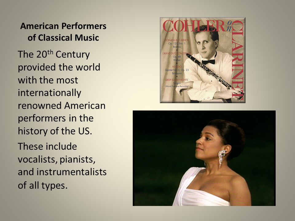 American Performers of Classical Music The 20 th Century provided the world with the most internationally renowned American performers in the history